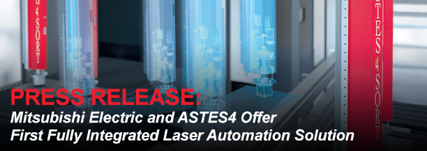 Mitsubishi Electric and ASTES4 Offer First Fully Integrated Laser Automation Solution